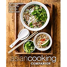 Asian Cooking Companion: Authentic Asian Recipes for Delicious Asian Foods (2nd Edition)