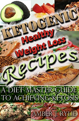 Ketogenic Healthy Weight-Loss Recipes: A Diet Master Guide To Achieving Ketosis (Includes 2 Free Bonus Fitness Books) by Amber J. Rylie