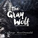The Gray Wolf and Other Fantasy Stories Audiobook by George MacDonald Narrated by Thomas Whitworth
