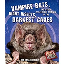 Vampire Bats, Giant Insects, and Other Mysterious Animals of the Darkest Caves (Extreme Animals in Extreme Environments)
