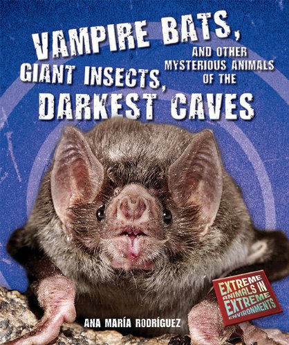Vampire Bats, Giant Insects, and Other Mysterious Animals of the Darkest Caves (Extreme Animals in Extreme Environments) Other Mysterious Animals