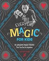 Everyday Magic For Kids: 30 Amazing Magic Tricks