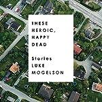 These Heroic, Happy Dead: Stories | Luke Mogelson