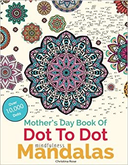 Mother's Day Book Of Dot To Dot Mindfulness Mandalas: Relaxing, Anti-Stress Dot To Dot Patterns To Complete & Colour