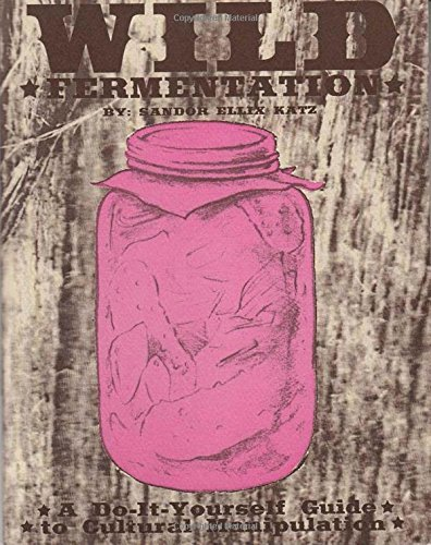 Wild Fermentation: A Do-It-Yourself Guide to Cultural Manipulation (DIY) by [Katz, Sandor Ellix]