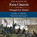 The Battle of Ezra Church and the Struggle for Atlanta Audiobook by Earl J. Hess Narrated by Joe Barrett