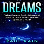 Dreams: What Dreams Really Mean and How to Learn from Them for Spiritual Growth | Paul Kain