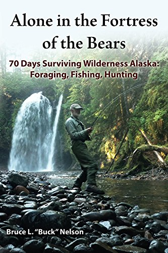 Alone in the Fortress of the Bears: 70 Days Surviving Wilderness Alaska: Foraging, Fishing, Hunting (Best Hunting In Alaska)