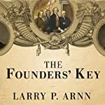 The Founders' Key: The Divine and Natural Connection Between the Declaration and the Constitution and What We Risk by Losing It | Larry P. Arnn