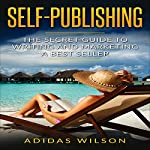 Self Publishing: The Secret Guide to Writing and Marketing a Best Seller   Adidas Wilson