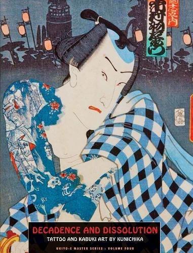 Decadence and Dissolution: Tattoo and Kabuki Art By Kunichika (Ukiyo-e Master Series)