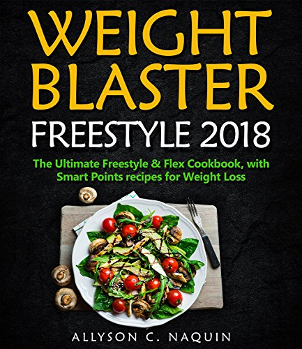 Weight Blaster Freestyle 2018: 100 & more Smart Points Recipes for rapid Weight Loss + 7 Days Meal Plan! (Allyson C. Naquin Cookbook) by Allyson C. Naquin