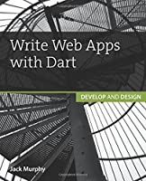Write Web Apps with Dart: Develop and Design Front Cover