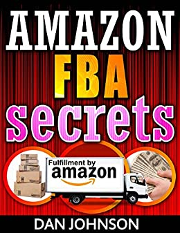 Amazon FBA Secrets: The 25 Best Amazon FBA Secrets Revealed: Best Amazon Selling Secrets Revealed: The Amazon FBA Selling Guide (amazon fba, selling on ... sell on amazon, fulfillment by amazon, fba)