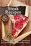 Steak Recipes: Learn How To Cook Resturant Quality Steak Recipes, A Great Collection of Steak Recipes Under One Cookbook