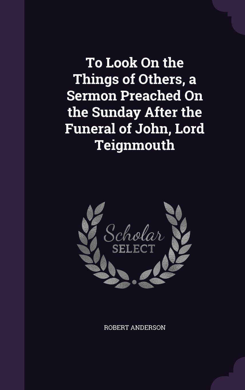 To Look on the Things of Others, a Sermon Preached on the Sunday After the Funeral of John, Lord Teignmouth PDF