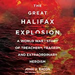 The Great Halifax Explosion: A World War I Story of Treachery, Tragedy, and Extraordinary Heroism | John U. Bacon