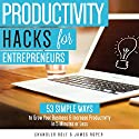 Productivity Hacks for Entrepreneurs:: 53 SIMPLE WAYS to Grow Your Business & Increase Productivity in 5 Minutes or Less Audiobook by Chandler Bolt, James Roper Narrated by Joshua Mackey