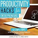 Productivity Hacks for Entrepreneurs:: 53 SIMPLE WAYS to Grow Your Business & Increase Productivity in 5 Minutes or Less | Chandler Bolt,James Roper