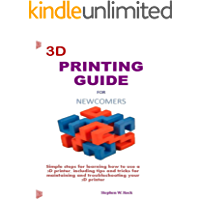 3D PRINTING GUIDE  FOR NEWCOMERS: Simple steps for learning how to use a 3D printer, including tips and tricks for maintaining and troubleshooting your 3D printer