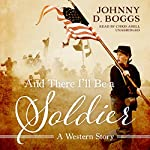 And There I'll Be a Soldier: A Western Story | Johnny D. Boggs