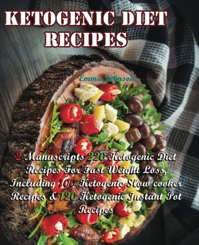 Ketogenic Diet Recipes: 2 Manuscripts of 220 Ketogenic Diet Recipes For Fast Weight Loss, Which Including: 100 Ketogenic Slow Cooker & 120 Ketogenic Instant Pot Recipes by Emma Johnson