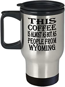 Funny Wyoming Gifts Insulated Travel Mug - This Coffee Is Almost As Hot As People From - Best Inspirational Gifts and Sarcasm