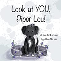 Look at YOU, Piper Lou!: One pup's unique journey of finding hope and acceptance despite uncertainty along the path.