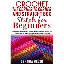 Crochet the Corner to Corner and Straight Box Stitch for Beginners: Learn the Basics of Crochet and How to Crochet the Popular C2C and Straight Box Stitch Patterns