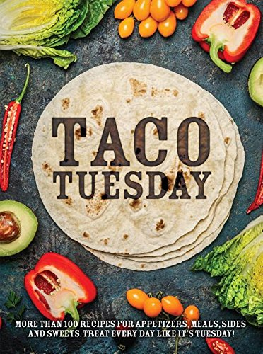 Taco Tuesday: More Than 100 Recipes for Appetizers, Meals, Sides and Sweets. Treat Every Day like It's Tuesday!
