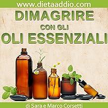 Dimagrire con gli Oli Essenziali: Sistema Detox e Brucia Grassi Potente e Naturale con l'Aromaterapia (Italian Edition)