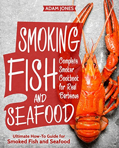 Smoking Fish and Seafood: Complete Smoker Cookbook for Real Barbecue, Ultimate How-To Guide for Smoked Fish and Seafood by Adam Jones