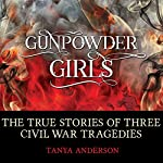 Gunpowder Girls: The True Stories of Three Civil War Tragedies | Tanya Anderson