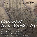 Colonial New York City: The History of the City Under British Control Before the American Revolution |  Charles River Editors