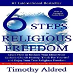 Six Steps to Religious Freedom: Learn How to Reclaim Your Mind from Catholic Church History, Think for Yourself and Enjoy Your True Religious Freedom | Timothy Aldred