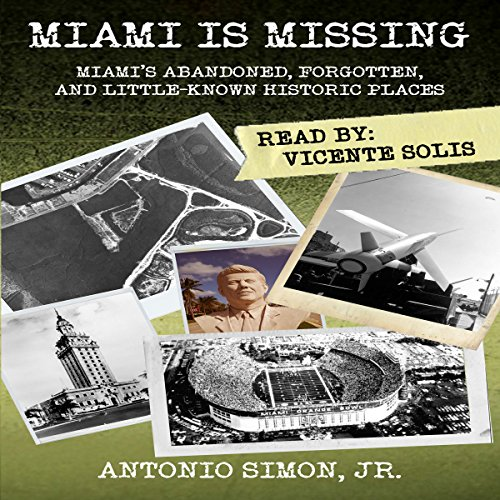 Miami Is Missing: Miami's Abandoned, Forgotten, and Little-Known Historic Places