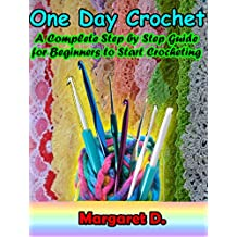 One Day Crochet: A Complete Step by Step Guide for Beginners to Start Crocheting