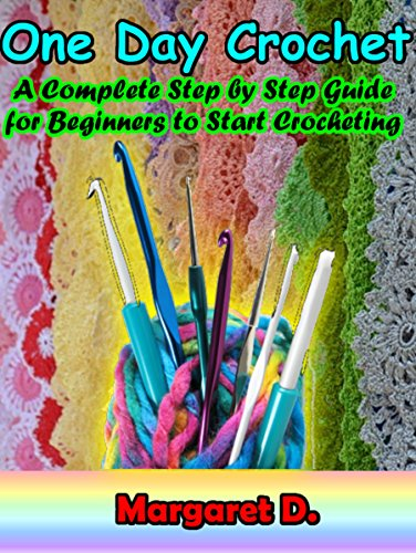 One Day Crochet: A Complete Step by Step Guide for Beginners to Start Crocheting by [D., Margaret]