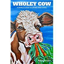Wholey Cow: A Simple Guide to Eating and Living