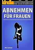 Abnehmen für Frauen - Anleitung zur schnellen und effektiven Fettverbrennung und einem flachen Bauch (Stoffwechsel anregen, abnehmen am Bauch, abnehmen ohne Diät)
