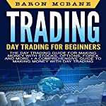 Day Trading: The Day Trading Guide for Making Money with Stocks, Options, Forex and More + A Comprehensive Guide to Making Money with Day Trading | Baron McBane