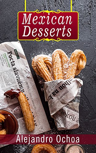 Mexican Desserts: The Art of Authentic Mexican Desserts: The Very Best Traditional Mexican Desserts Recipes (Mexican Desserts Traditional, Mexican Desserts Authentic, Mexican Desserts Book) by Alejandro Ochoa