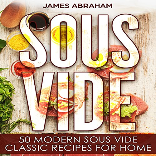 Sous Vide: 50 Modern Sous Vide Classic Recipes for Home by James Abraham