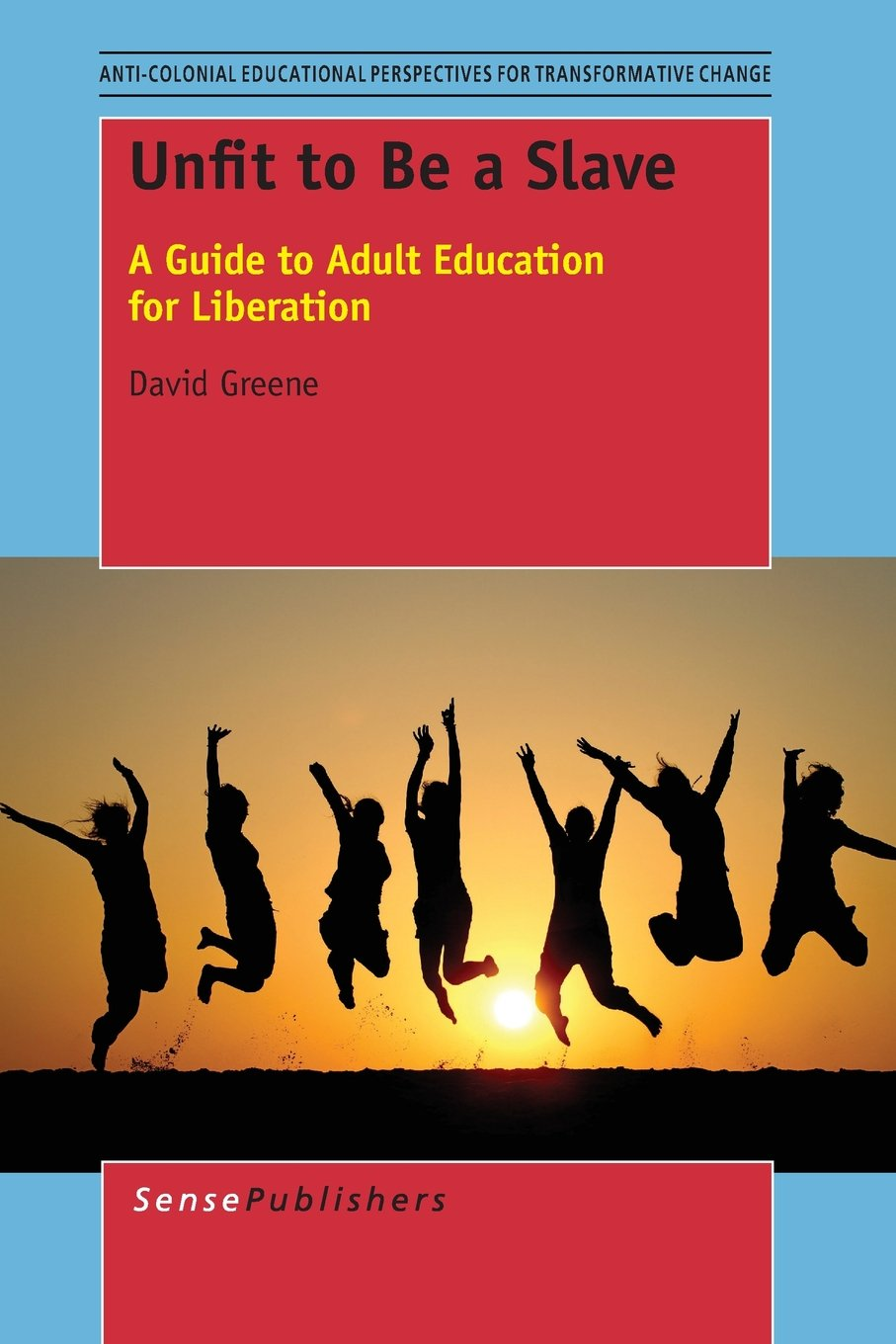 Unfit to Be a Slave: A Guide to Adult Education for Liberation (Anti-colonial Educational Perspectives for Transformative Change)