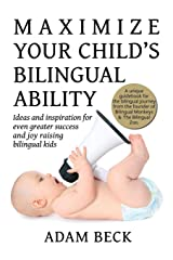 Maximize Your Child's Bilingual Ability: Ideas and inspiration for even greater success and joy raising bilingual kids Paperback