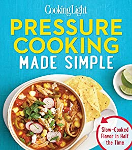 COOKING LIGHT Pressure Cooking Made Simple: Slow-cooked Flavor In Half The Time by [The Editors of Cooking Light]