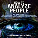 How to Analyze People: Your Complete Guide to Become a Master in Reading Anyone Instantly and How to Protect Yourself from Negativity and Thrive as an Empath Audiobook by George Muntau Narrated by Commodore James