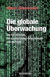 Die globale Überwachung: Der Fall Snowden, die amerikanischen Geheimdienste und die Folgen