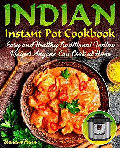Indian Instant Pot Cookbook: Easy, Healthy Traditional Indian Recipes Anyone Can Cook at Home (Best South Indian Dishes)