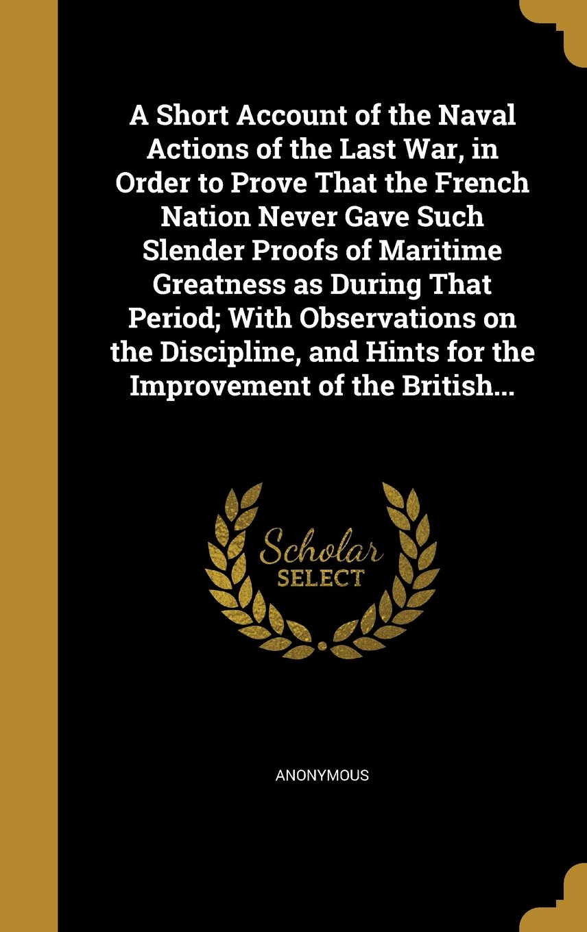 Download A Short Account of the Naval Actions of the Last War, in Order to Prove That the French Nation Never Gave Such Slender Proofs of Maritime Greatness as ... Hints for the Improvement of the British... PDF